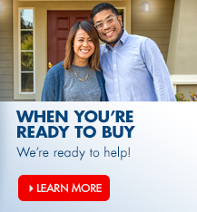 When you're ready to buy, we're ready to help with a variety of options to help you buy a home.