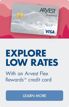Explore low rates with an Arvest Flex Rewards™  credit card. Ask an associate for more information.