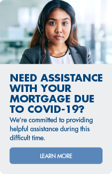 Impacted by COVID-19? We're committed to providing helpful assistance during this difficult time. Learn more about mortgage assistance options.