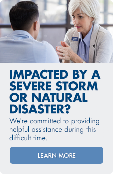 Impacted by a severe storm or natural disaster? We're committed to providing helpful assistance during this difficult time. Learn more.