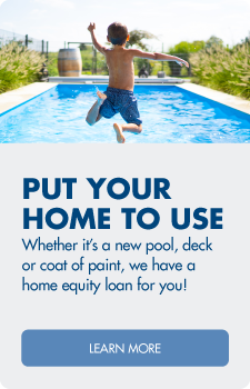 Put your home equity to use! Learn more about home equity loans.