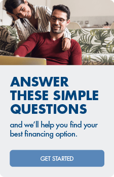 Answer these simple questions and we'll help find your best financing option.