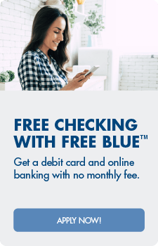 Free Checking with Free Blue™ Get a debit card, online banking and overdraft protection with no monthly fee.  Apply now!