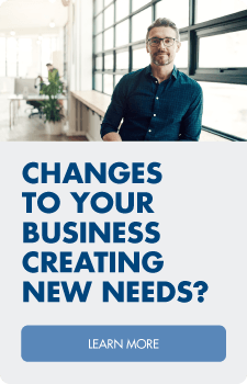 Changes to your business creating new needs?  We can help!